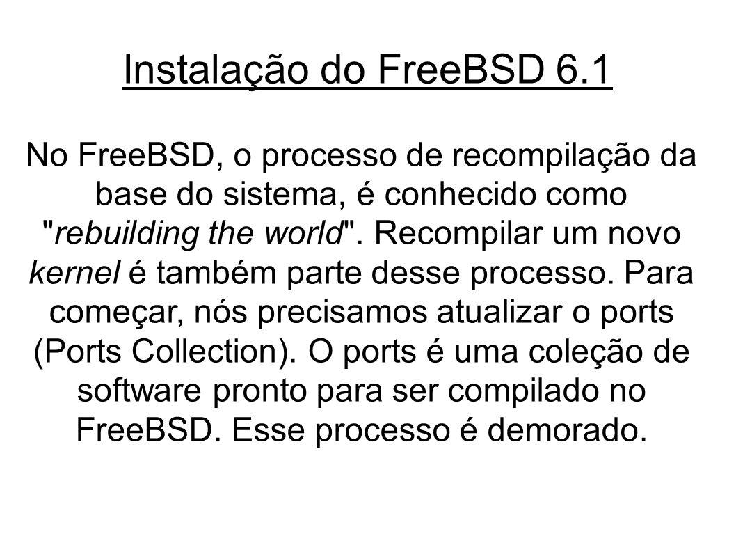 Instalação do FreeBSD 6.1 No FreeBSD, o processo de recompilação da base do sistema, é conhecido como rebuilding the world .