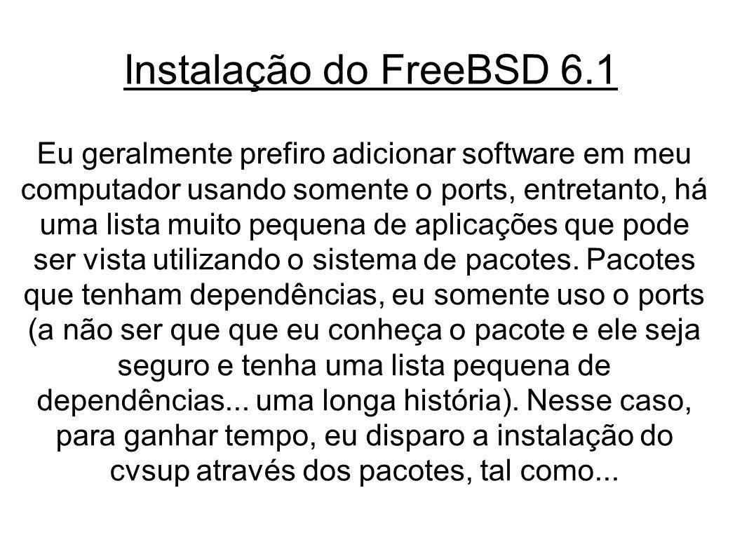 Instalação do FreeBSD 6.1 Eu geralmente prefiro adicionar software em meu computador usando somente o ports, entretanto, há uma lista muito pequena de aplicações que pode ser vista utilizando o sistema de pacotes.