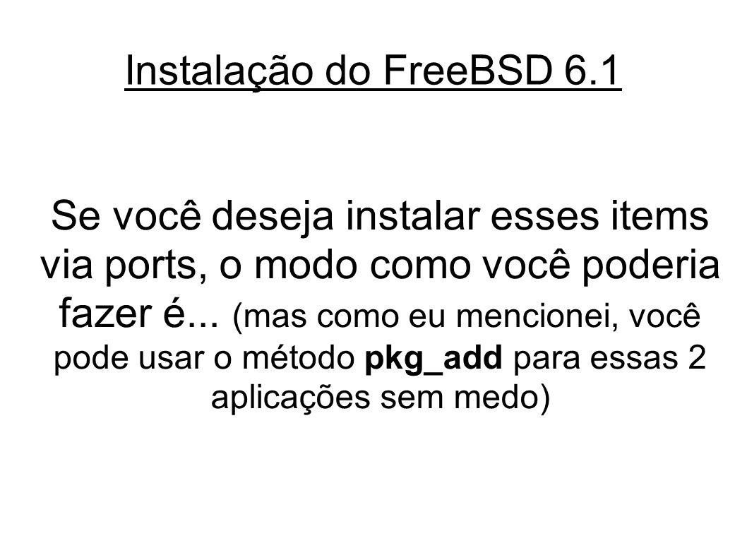 Instalação do FreeBSD 6.1 Se você deseja instalar esses items via ports, o modo como você poderia fazer é...