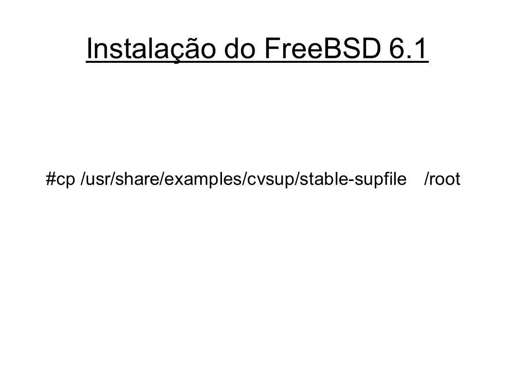 Instalação do FreeBSD 6.1 #cp /usr/share/examples/cvsup/stable-supfile /root