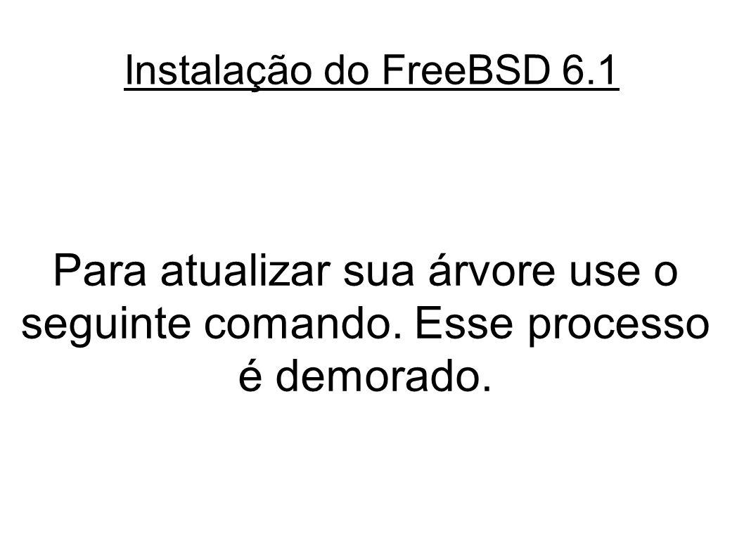 Instalação do FreeBSD 6.1 Para atualizar sua árvore use o seguinte comando.