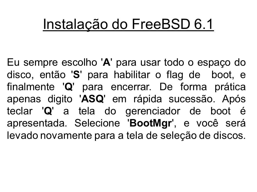 Instalação do FreeBSD 6.1 Eu sempre escolho A para usar todo o espaço do disco, então S para habilitar o flag de boot, e finalmente Q para encerrar.