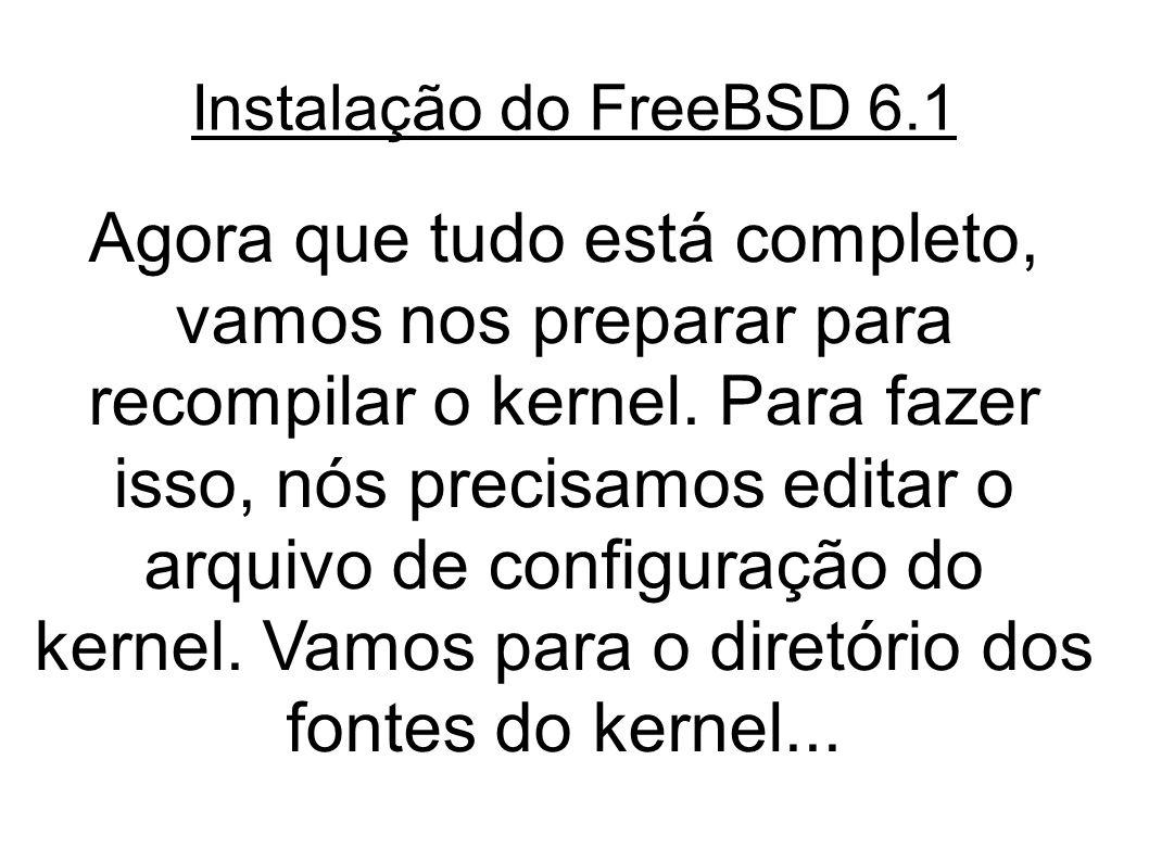 Instalação do FreeBSD 6.1 Agora que tudo está completo, vamos nos preparar para recompilar o kernel.