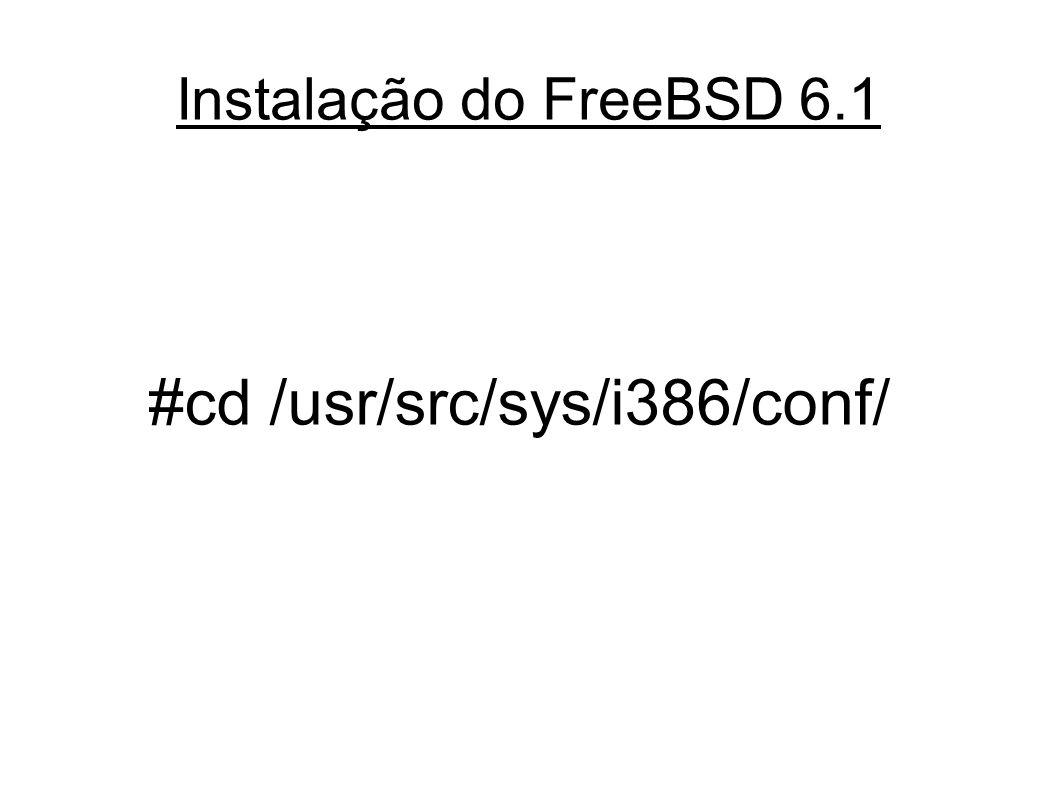 Instalação do FreeBSD 6.1 #cd /usr/src/sys/i386/conf/