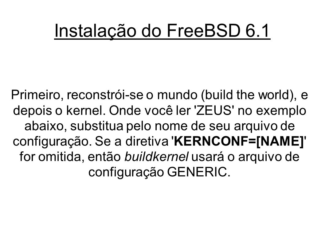Instalação do FreeBSD 6.1 Primeiro, reconstrói-se o mundo (build the world), e depois o kernel.