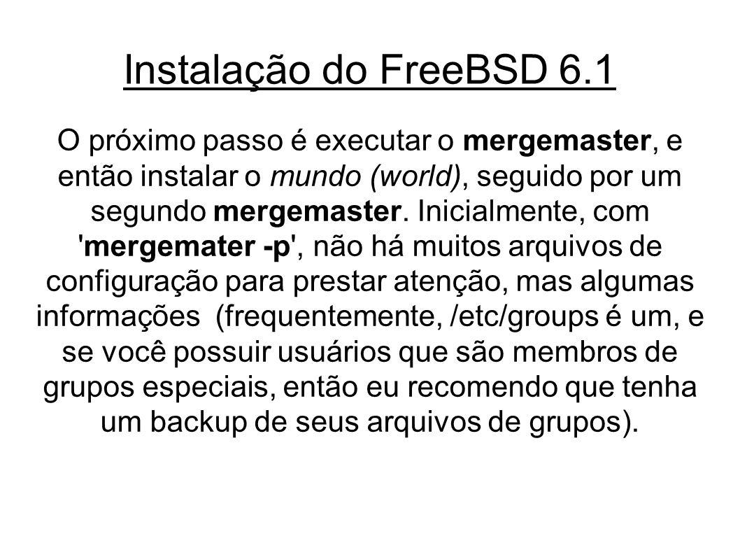 Instalação do FreeBSD 6.1 O próximo passo é executar o mergemaster, e então instalar o mundo (world), seguido por um segundo mergemaster.