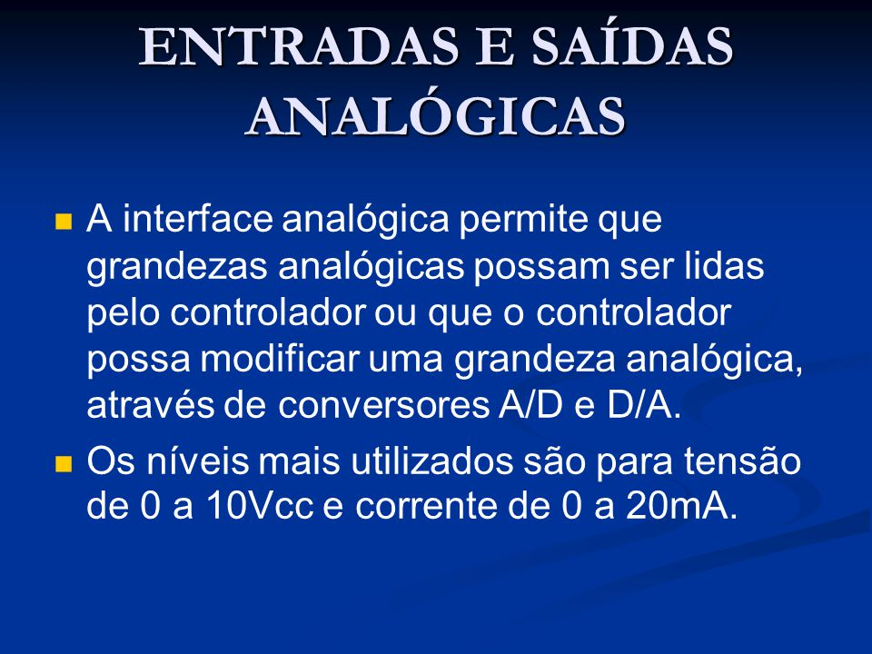 ENTRADAS E SAÍDAS ANALÓGICAS A interface analógica permite que grandezas analógicas possam ser lidas pelo controlador ou que o controlador possa modif