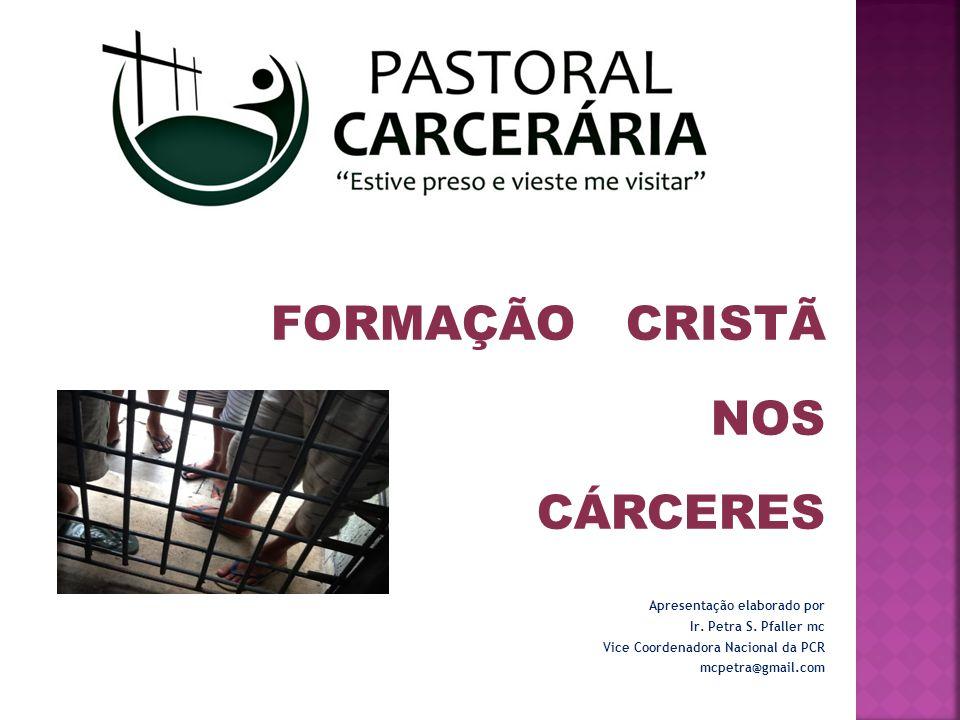 FORMAÇÃO CRISTÃ NOS CÁRCERES Apresentação elaborado por Ir. Petra S. Pfaller mc Vice Coordenadora Nacional da PCR mcpetra@gmail.com