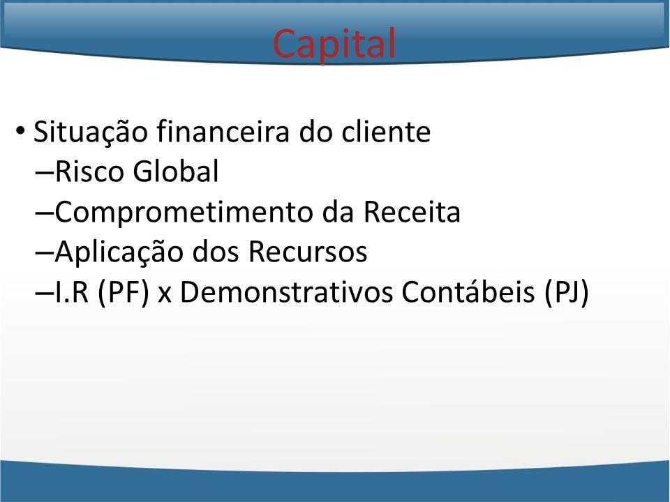 Situação financeira do cliente – Risco Global – Comprometimento da Receita – Aplicação dos Recursos – I.R (PF) x Demonstrativos Contábeis (PJ) Capital