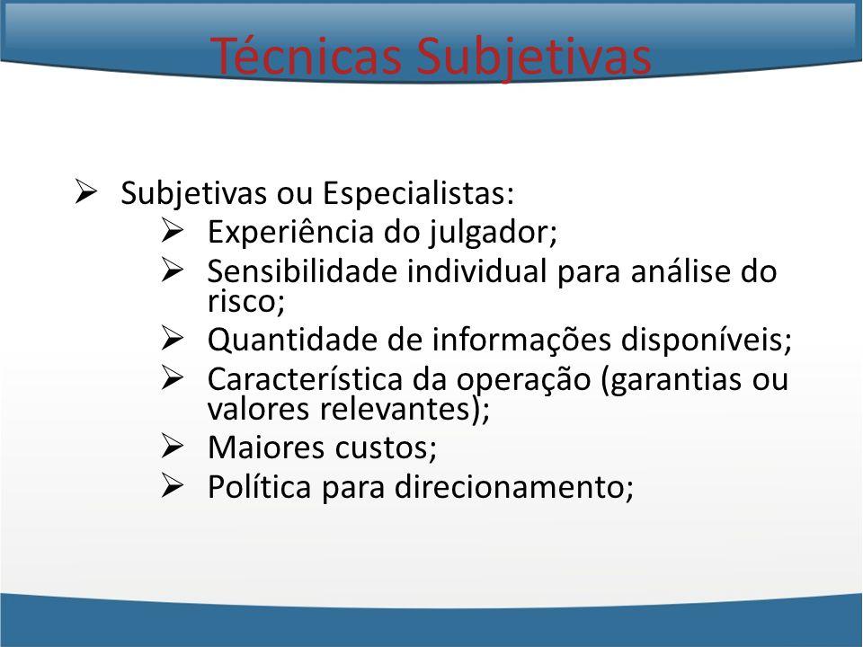 Subjetivas ou Especialistas: Experiência do julgador; Sensibilidade individual para análise do risco; Quantidade de informações disponíveis; Característica da operação (garantias ou valores relevantes); Maiores custos; Política para direcionamento; Técnicas Subjetivas