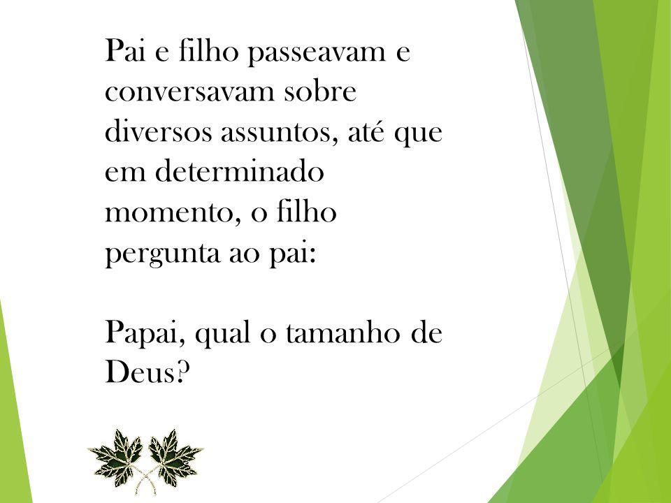 Pai e filho passeavam e conversavam sobre diversos assuntos, até que em determinado momento, o filho pergunta ao pai: Papai, qual o tamanho de Deus?