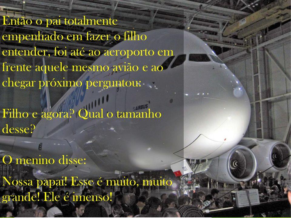 Então ao olhar para o céu o pai avistou um avião, era um avião gigante e ele perguntou ao filho: Que tamanho tem aquele avião? O menino olhou para o c