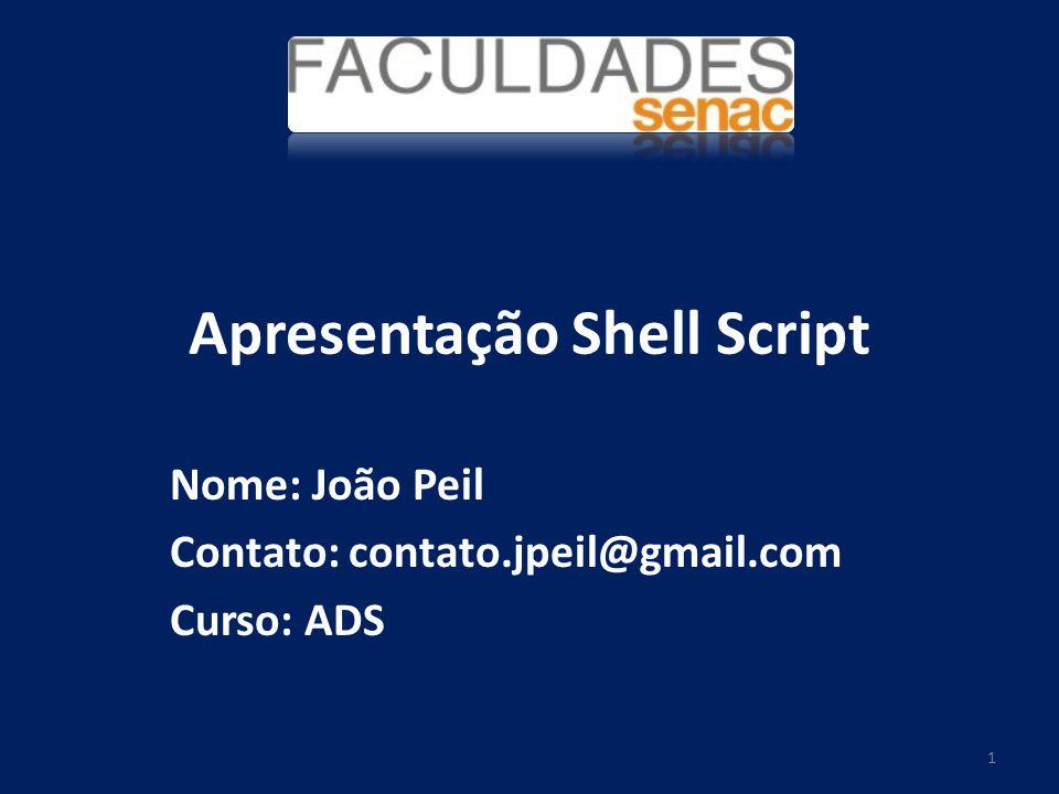 Apresentação Shell Script Nome: João Peil Contato: contato.jpeil@gmail.com Curso: ADS 1