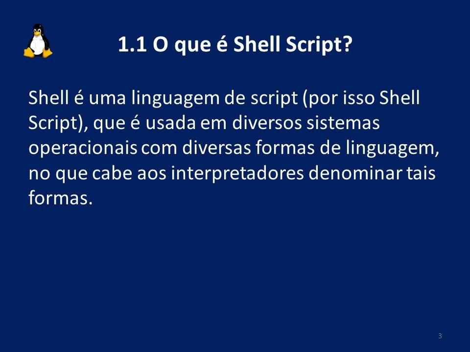 1.1 O que é Shell Script? Shell é uma linguagem de script (por isso Shell Script), que é usada em diversos sistemas operacionais com diversas formas d