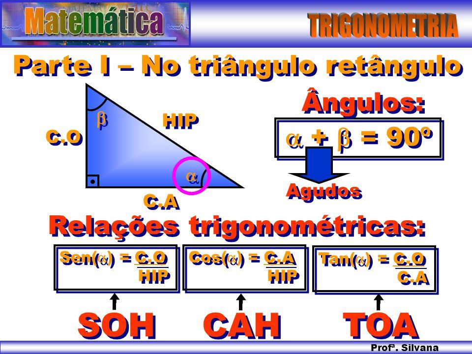 Profª. Silvana HIP C.O C.A Parte I – No triângulo retângulo + = 90º Ângulos: Agudos Sen( ) = C.O HIP Sen( ) = C.O HIP Cos( ) = C.A HIP Cos( ) = C.A HI
