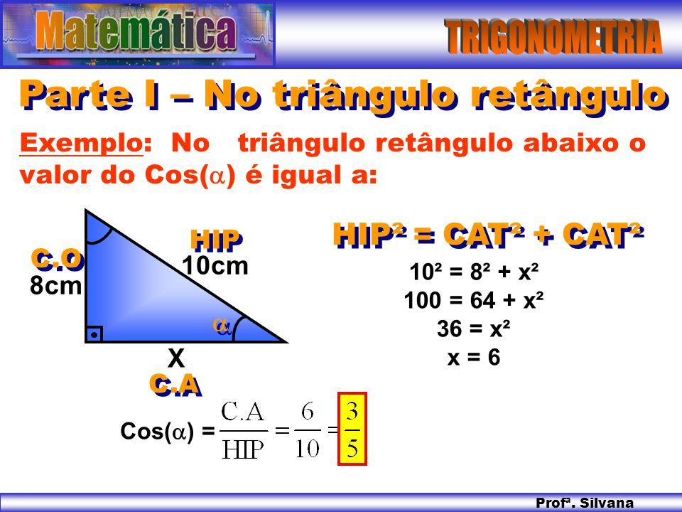 Profª. Silvana Parte I – No triângulo retângulo HIP² = CAT² + CAT² Exemplo: No triângulo retângulo abaixo o valor do Cos( ) é igual a: X 10cm 8cm 10²