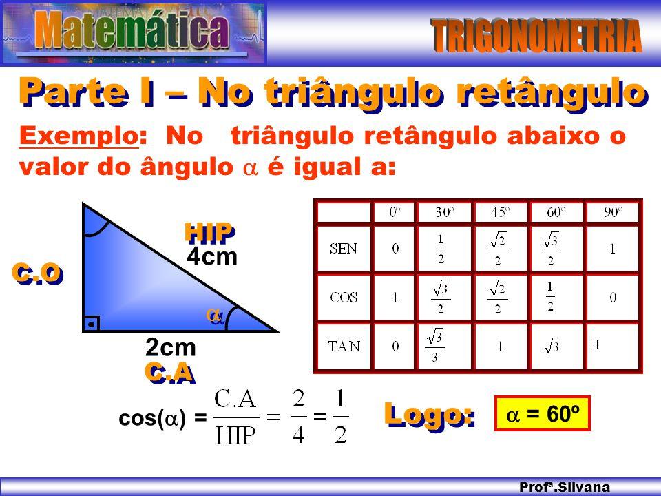 Profª.Silvana Parte I – No triângulo retângulo Logo: Exemplo: No triângulo retângulo abaixo o valor do ângulo é igual a: 2cm 4cm = 60º cos( ) = HIP C.