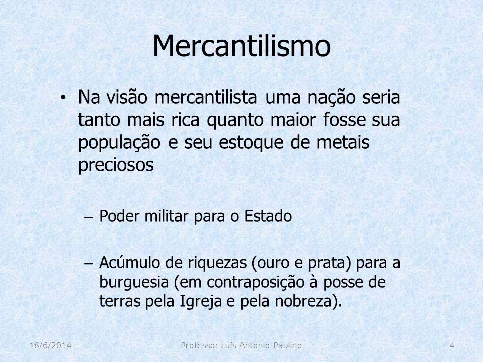Mercantilismo Na visão mercantilista uma nação seria tanto mais rica quanto maior fosse sua população e seu estoque de metais preciosos – Poder milita