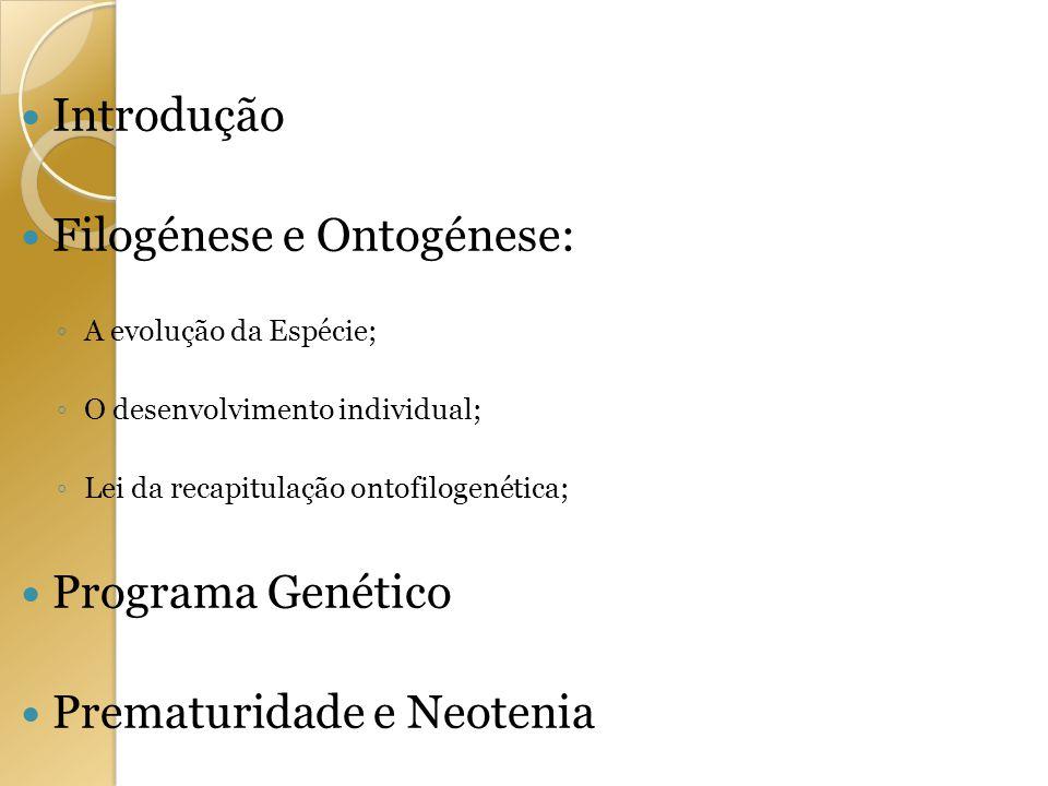 Introdução Filogénese e Ontogénese: A evolução da Espécie; O desenvolvimento individual; Lei da recapitulação ontofilogenética; Programa Genético Prem