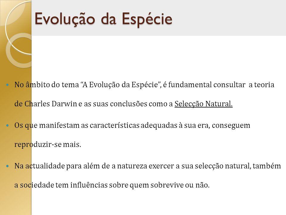 No âmbito do tema A Evolução da Espécie, é fundamental consultar a teoria de Charles Darwin e as suas conclusões como a Selecção Natural. Os que manif