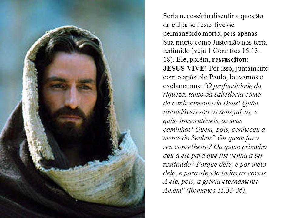 Seria necessário discutir a questão da culpa se Jesus tivesse permanecido morto, pois apenas Sua morte como Justo não nos teria redimido (veja 1 Coríntios 15.13- 18).