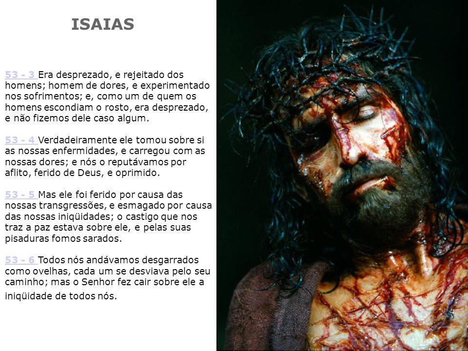 53 - 3 53 - 3 Era desprezado, e rejeitado dos homens; homem de dores, e experimentado nos sofrimentos; e, como um de quem os homens escondiam o rosto, era desprezado, e não fizemos dele caso algum.