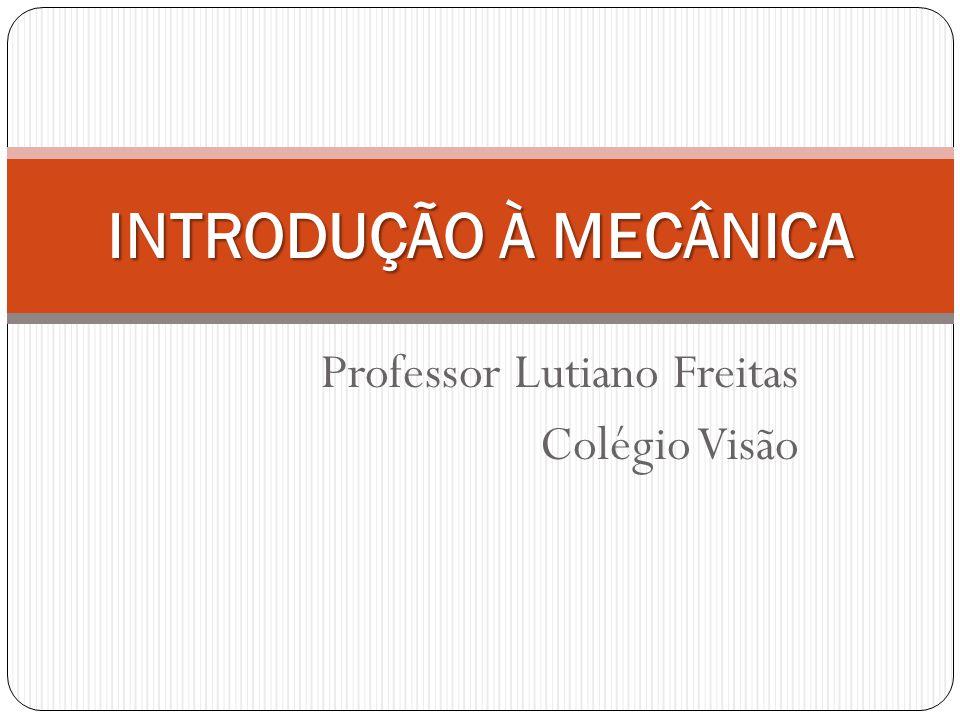 Professor Lutiano Freitas Colégio Visão INTRODUÇÃO À MECÂNICA