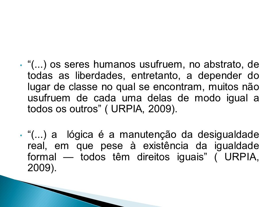 (...) os seres humanos usufruem, no abstrato, de todas as liberdades, entretanto, a depender do lugar de classe no qual se encontram, muitos não usufruem de cada uma delas de modo igual a todos os outros ( URPIA, 2009).