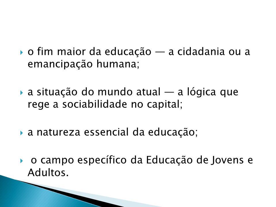 o fim maior da educação a cidadania ou a emancipação humana; a situação do mundo atual a lógica que rege a sociabilidade no capital; a natureza essencial da educação; o campo específico da Educação de Jovens e Adultos.