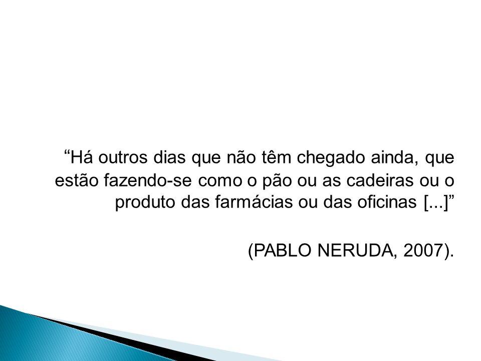 Há outros dias que não têm chegado ainda, que estão fazendo-se como o pão ou as cadeiras ou o produto das farmácias ou das oficinas [...] (PABLO NERUDA, 2007).
