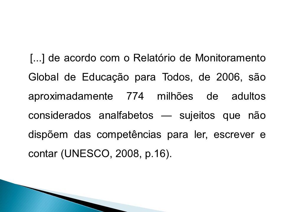 [...] de acordo com o Relatório de Monitoramento Global de Educação para Todos, de 2006, são aproximadamente 774 milhões de adultos considerados analfabetos sujeitos que não dispõem das competências para ler, escrever e contar (UNESCO, 2008, p.16).