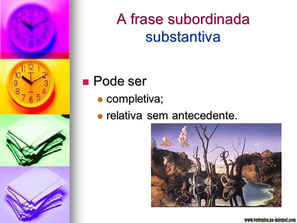 A frase subordinada substantiva Pode ser Pode ser completiva; completiva; relativa sem antecedente. relativa sem antecedente.