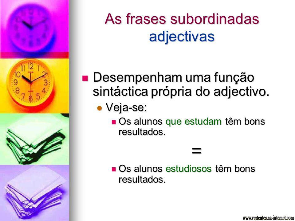 As frases subordinadas adjectivas Desempenham uma função sintáctica própria do adjectivo. Desempenham uma função sintáctica própria do adjectivo. Veja