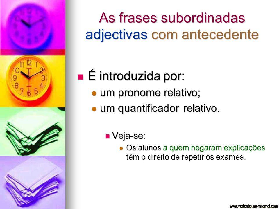 As frases subordinadas adjectivas com antecedente É introduzida por: É introduzida por: um pronome relativo; um pronome relativo; um quantificador rel