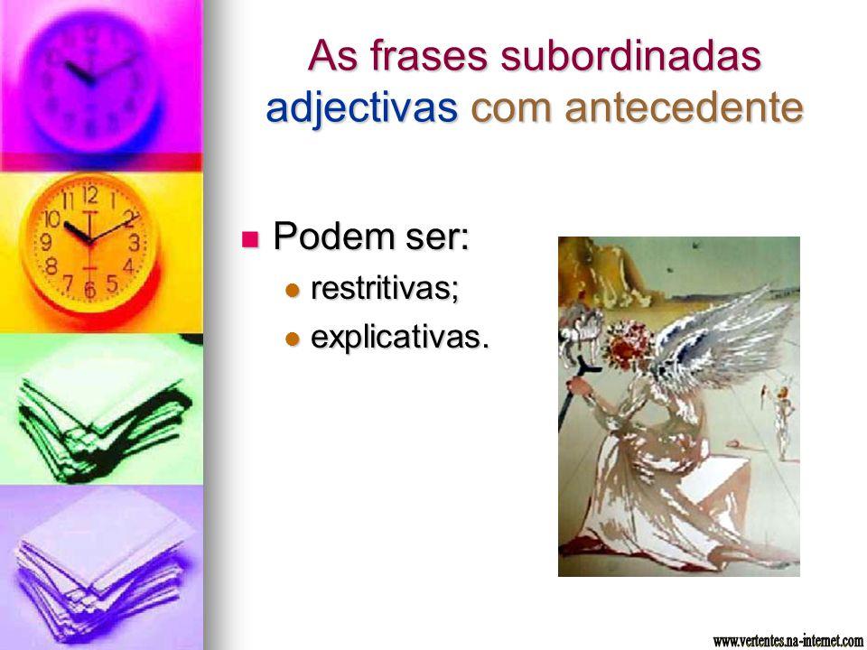 As frases subordinadas adjectivas com antecedente Podem ser: Podem ser: restritivas; restritivas; explicativas. explicativas.