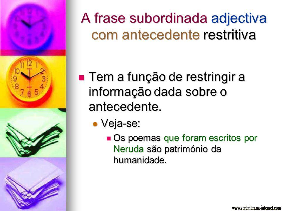 A frase subordinada adjectiva com antecedente restritiva Tem a função de restringir a informação dada sobre o antecedente. Tem a função de restringir