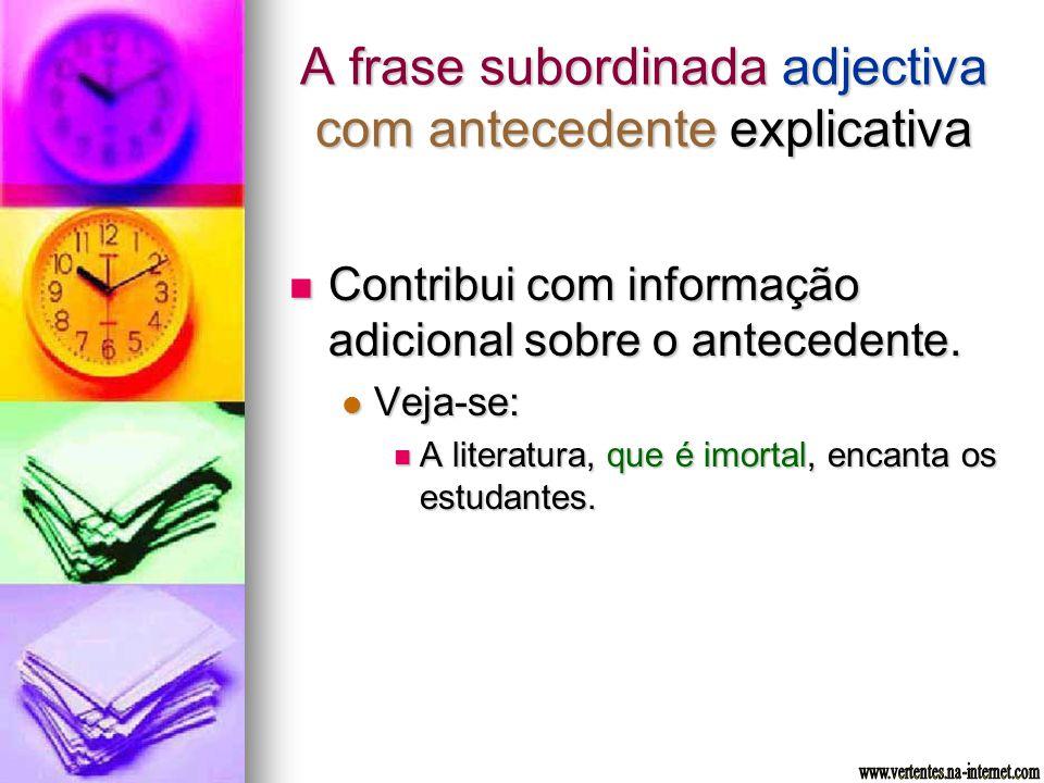 A frase subordinada adjectiva com antecedente explicativa Contribui com informação adicional sobre o antecedente. Contribui com informação adicional s