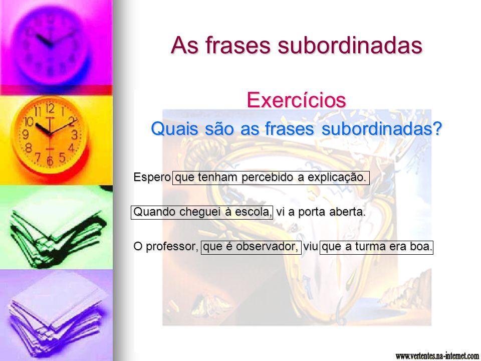 As frases subordinadas Exercícios Quais são as frases subordinadas? Espero que tenham percebido a explicação. Quando cheguei à escola, vi a porta aber