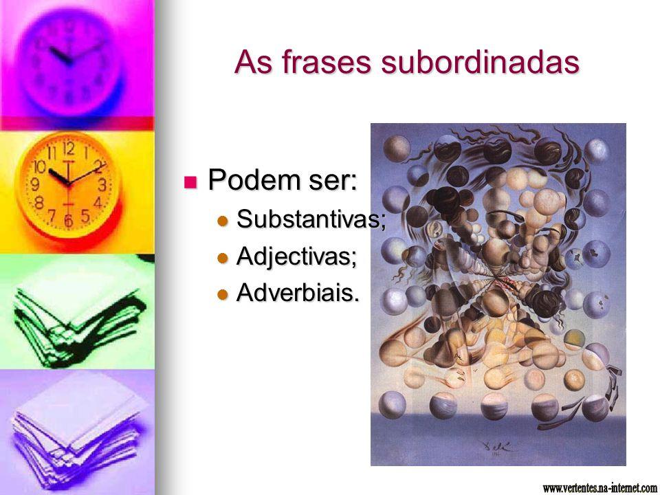 As frases subordinadas Podem ser: Podem ser: Substantivas; Substantivas; Adjectivas; Adjectivas; Adverbiais. Adverbiais.