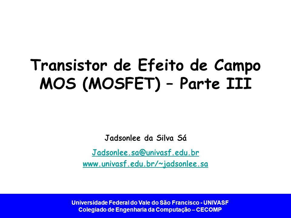 Universidade Federal do Vale do São Francisco - UNIVASF Colegiado de Engenharia da Computação – CECOMP MOSFET Se comporta como uma fonte de corrente controlada por tensão.