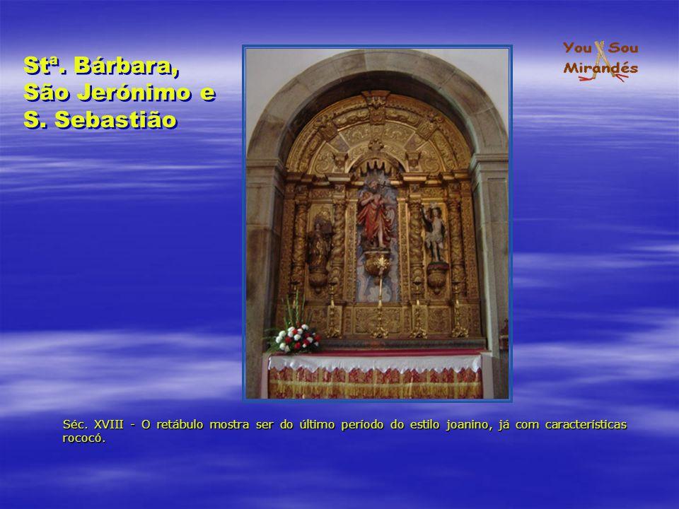 Séc. XVIII - O retábulo mostra ser do último período do estilo joanino, já com características rococó. Stª. Bárbara, São Jerónimo e S. Sebastião