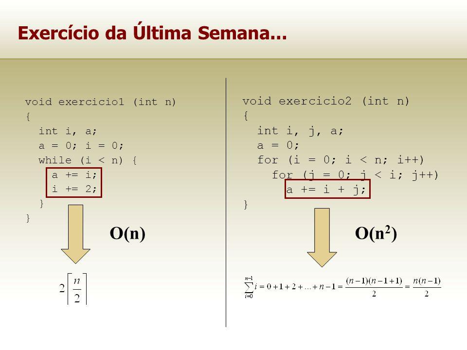 Exercício da Última Semana... void exercicio1 (int n) { int i, a; a = 0; i = 0; while (i < n) { a += i; i += 2; } void exercicio2 (int n) { int i, j,