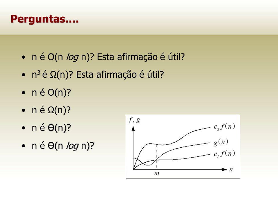 Perguntas.... n é O(n log n)? Esta afirmação é útil? n 3 é Ω(n)? Esta afirmação é útil? n é O(n)? n é Ω(n)? Ө(n)?n é Ө(n)? Ө(n log n)?n é Ө(n log n)?