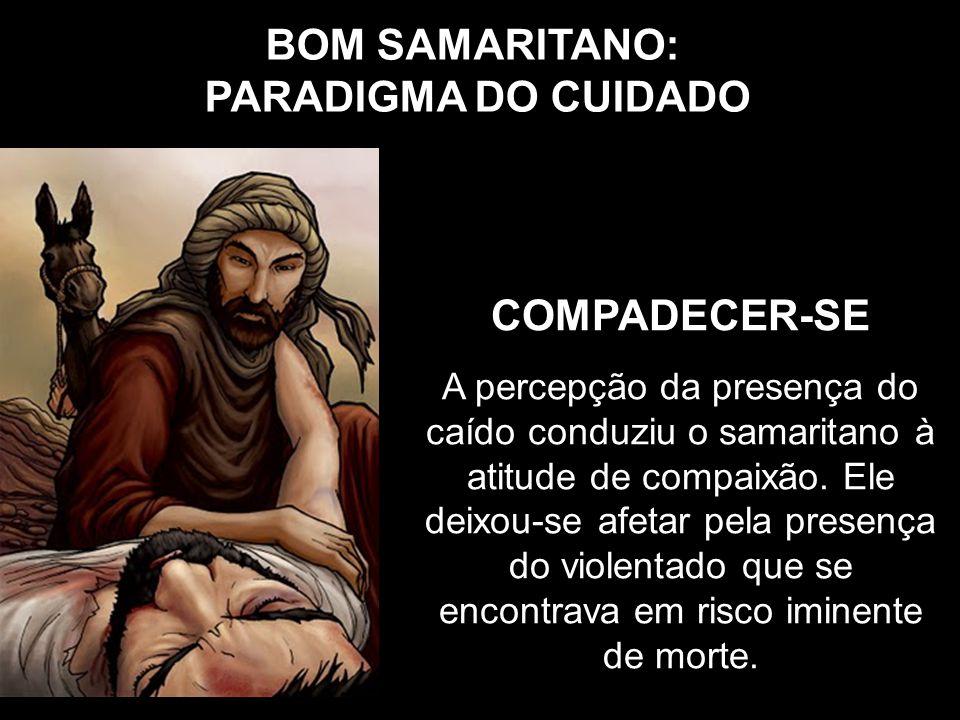 BOM SAMARITANO: PARADIGMA DO CUIDADO COMPADECER-SE A percepção da presença do caído conduziu o samaritano à atitude de compaixão. Ele deixou-se afetar
