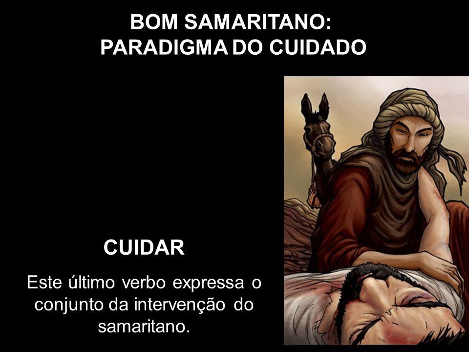 BOM SAMARITANO: PARADIGMA DO CUIDADO CUIDAR Este último verbo expressa o conjunto da intervenção do samaritano.