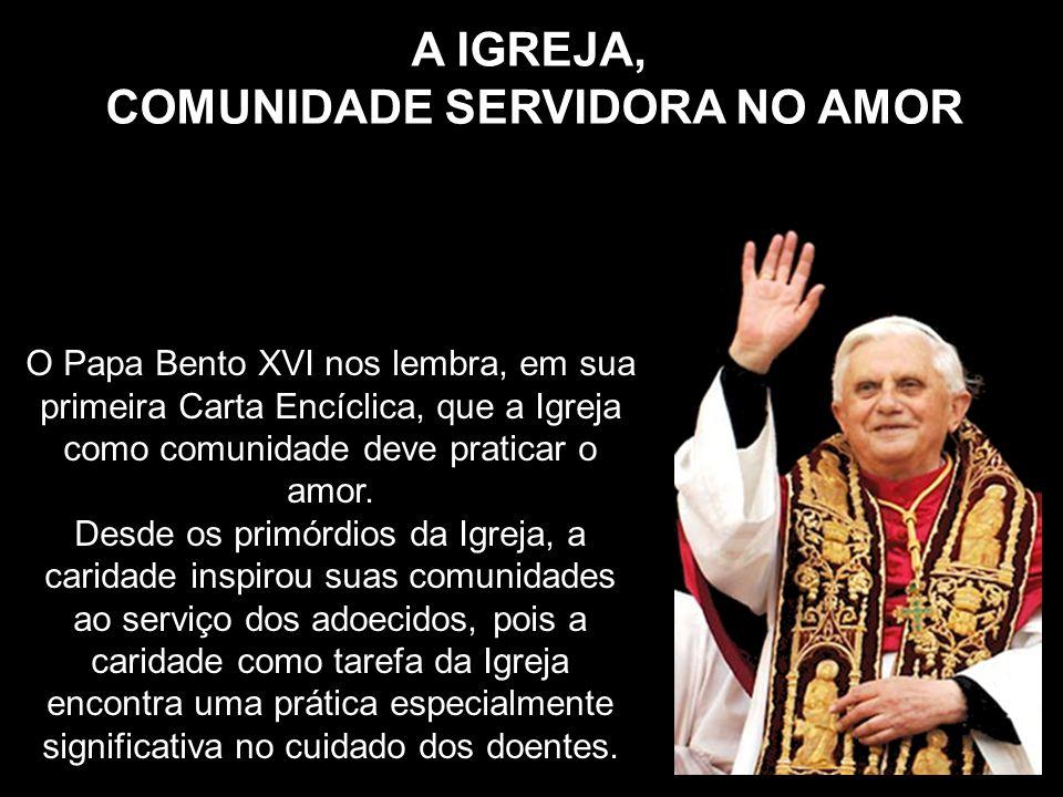 O Papa Bento XVI nos lembra, em sua primeira Carta Encíclica, que a Igreja como comunidade deve praticar o amor. Desde os primórdios da Igreja, a cari