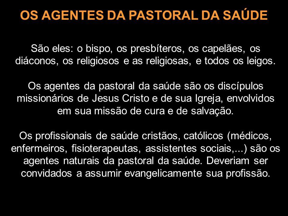 OS AGENTES DA PASTORAL DA SAÚDE São eles: o bispo, os presbíteros, os capelães, os diáconos, os religiosos e as religiosas, e todos os leigos. Os agen