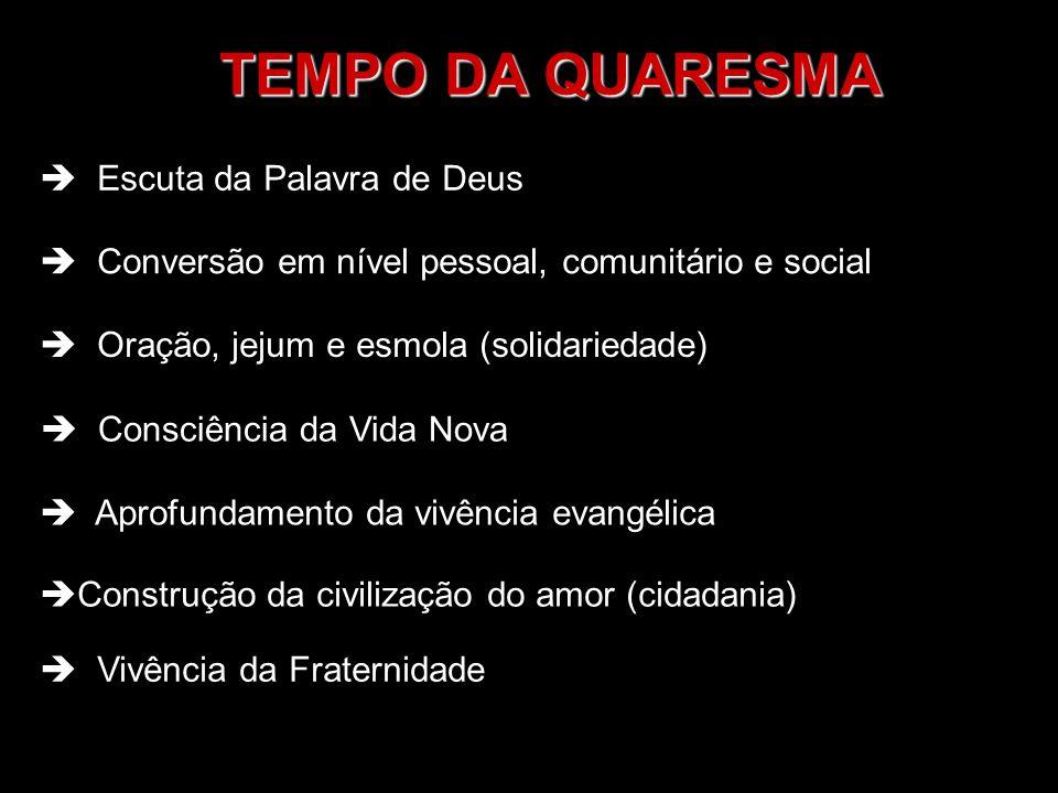 TEMPO DA QUARESMA Escuta da Palavra de Deus Conversão em nível pessoal, comunitário e social Oração, jejum e esmola (solidariedade) Consciência da Vid