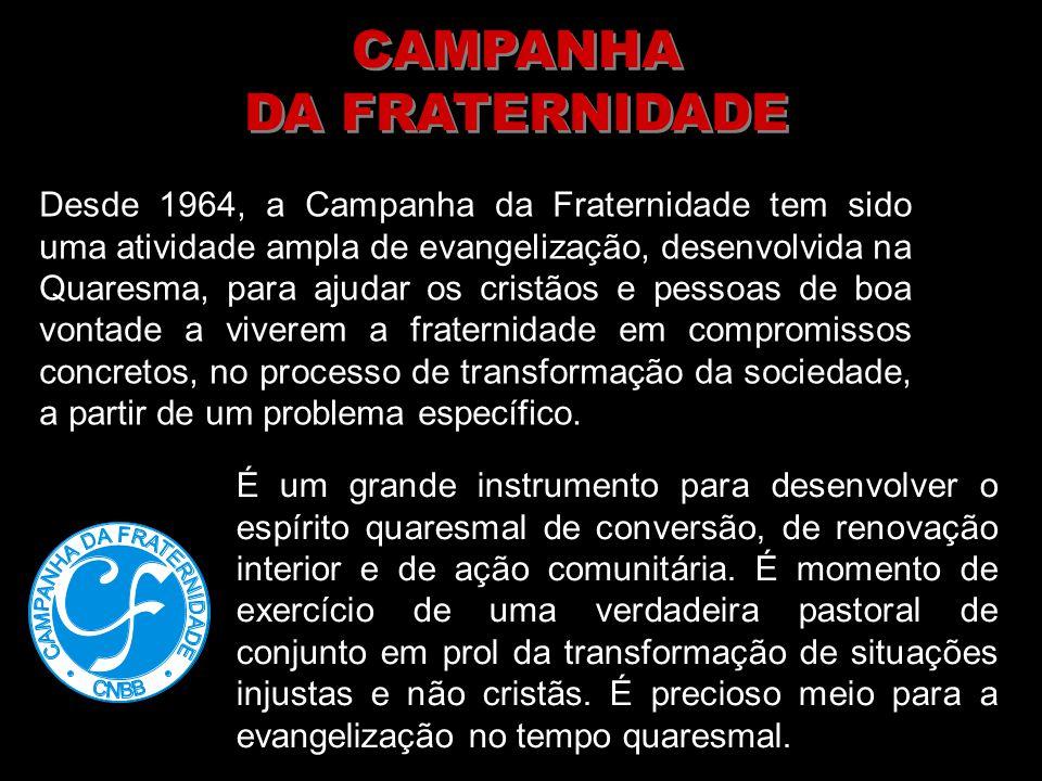 Desde 1964, a Campanha da Fraternidade tem sido uma atividade ampla de evangelização, desenvolvida na Quaresma, para ajudar os cristãos e pessoas de b