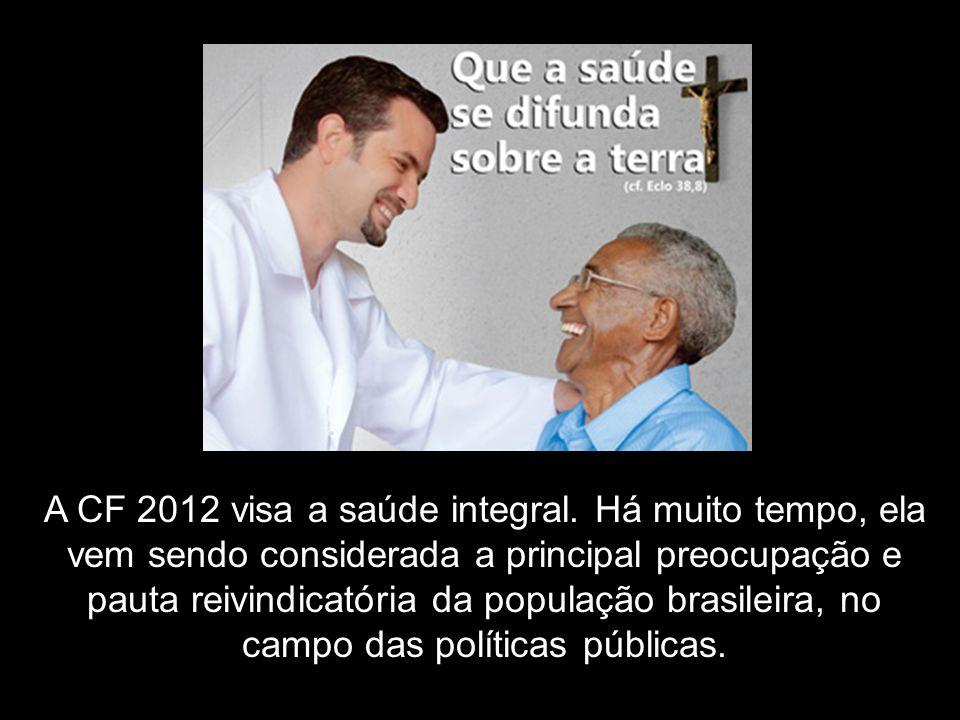 A CF 2012 visa a saúde integral. Há muito tempo, ela vem sendo considerada a principal preocupação e pauta reivindicatória da população brasileira, no